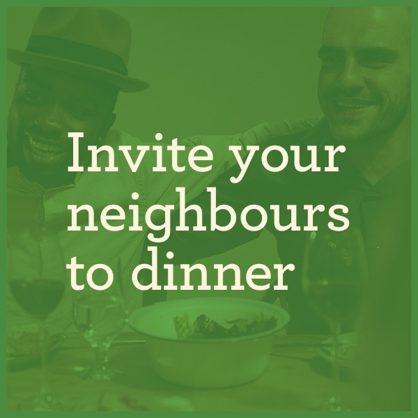 Invite your neighbors to dinner
