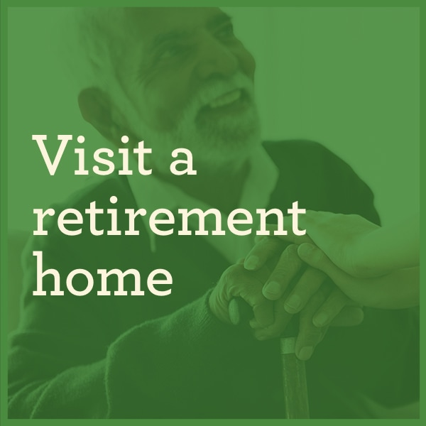 Visit a retirement home